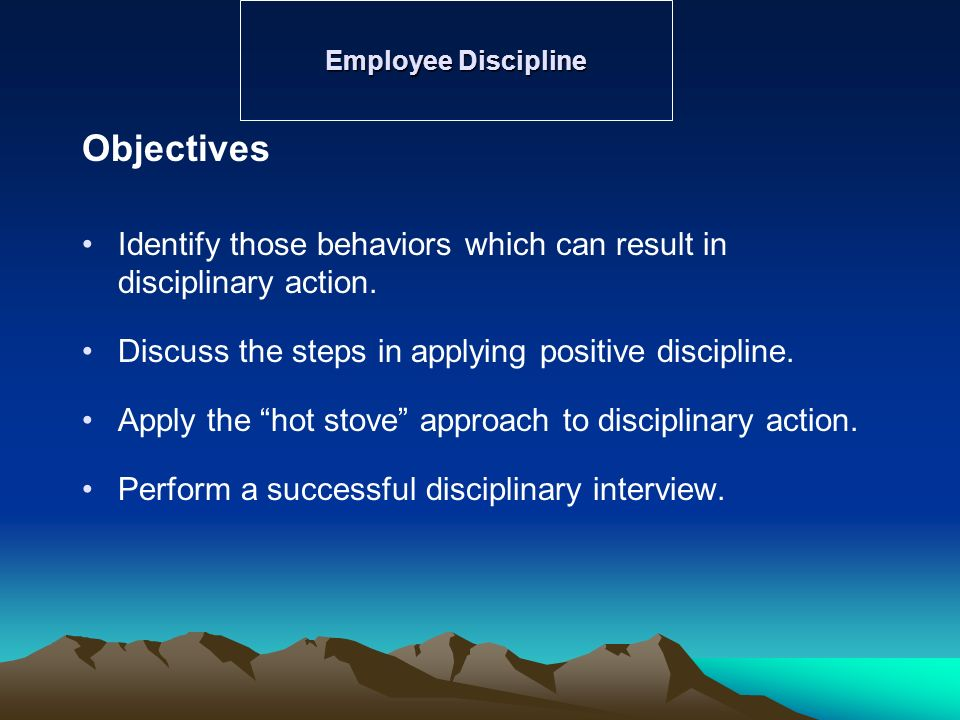 Employee Discipline Objectives. Identify those behaviors which can result in disciplinary action.