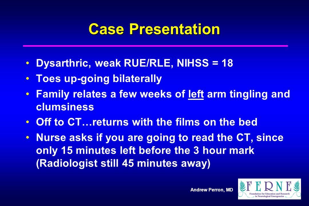Case Presentation Dysarthric, weak RUE/RLE, NIHSS = 18