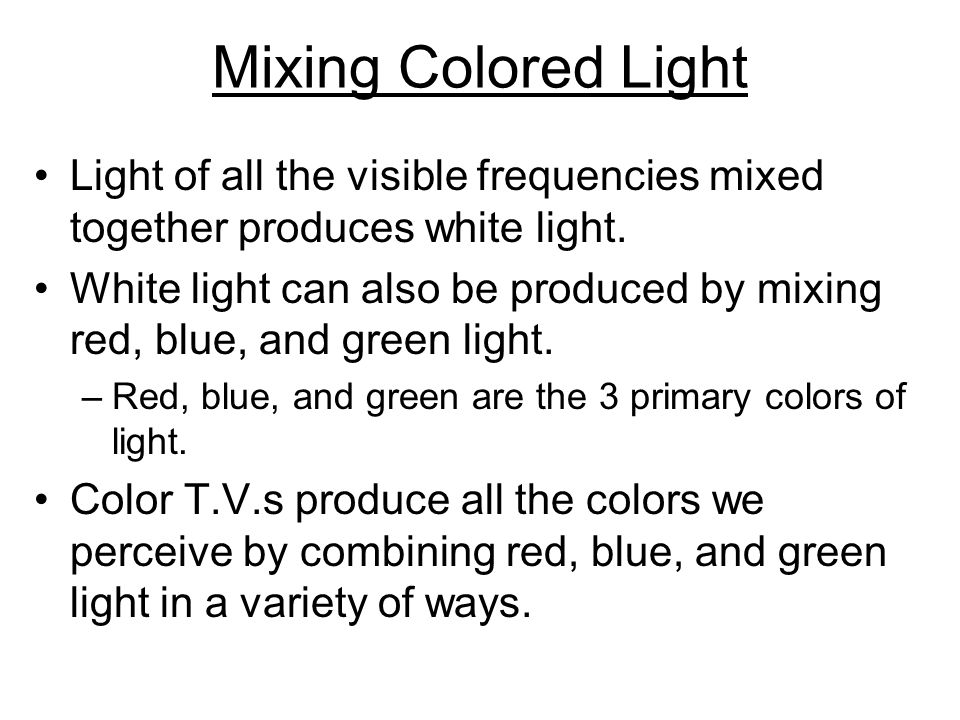 Mixing Colored Light Light of all the visible frequencies mixed together produces white light.