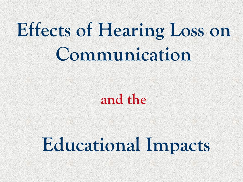 Effects of Hearing Loss on Communication and the Educational Impacts