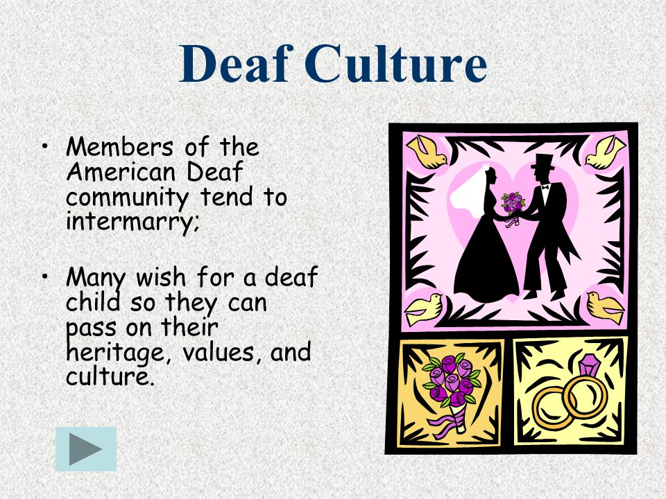 Deaf Culture Members of the American Deaf community tend to intermarry;