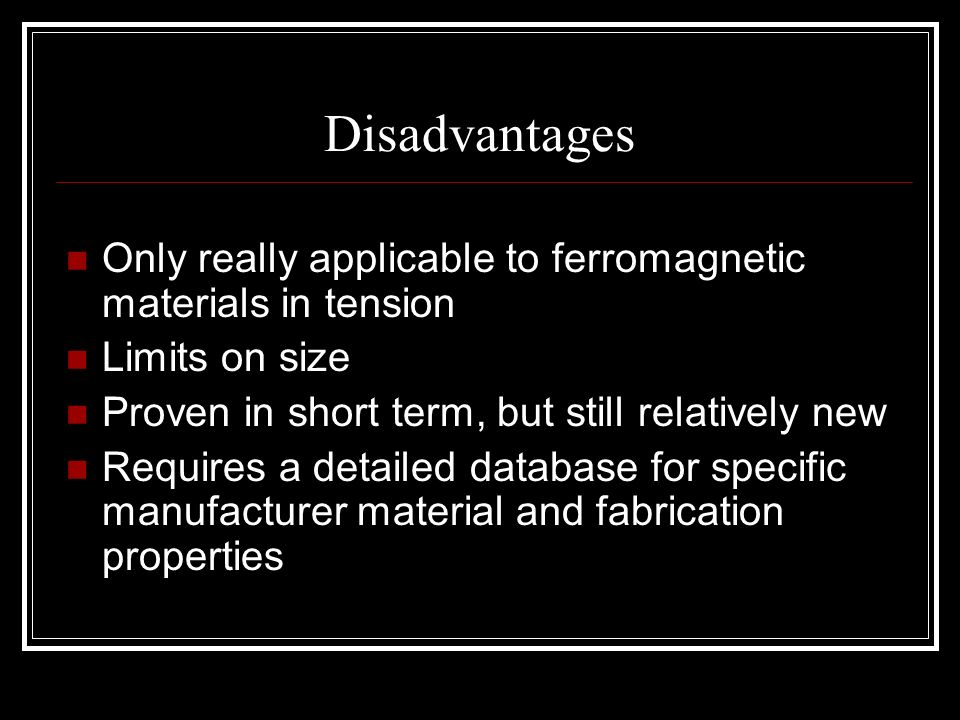 Disadvantages Only really applicable to ferromagnetic materials in tension. Limits on size. Proven in short term, but still relatively new.