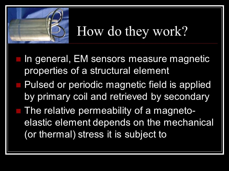 How do they work In general, EM sensors measure magnetic properties of a structural element.