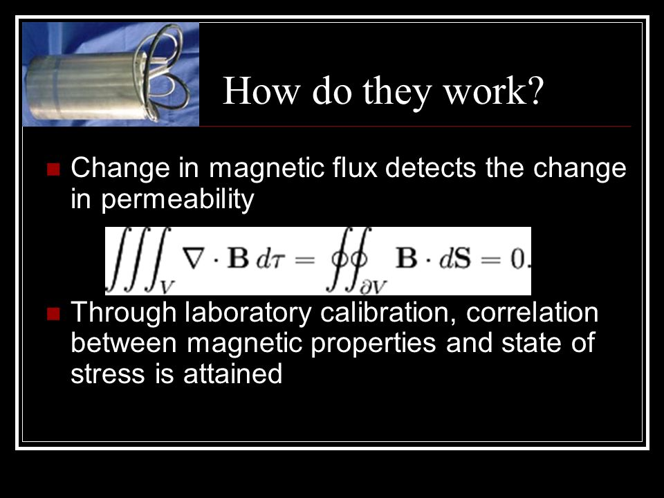 How do they work Change in magnetic flux detects the change in permeability.