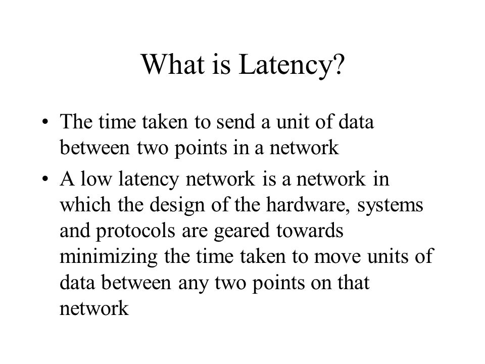 What is Latency The time taken to send a unit of data between two points in a network.