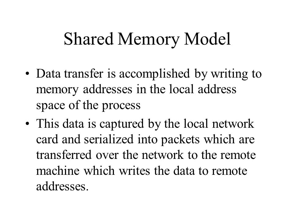 Shared Memory Model Data transfer is accomplished by writing to memory addresses in the local address space of the process.