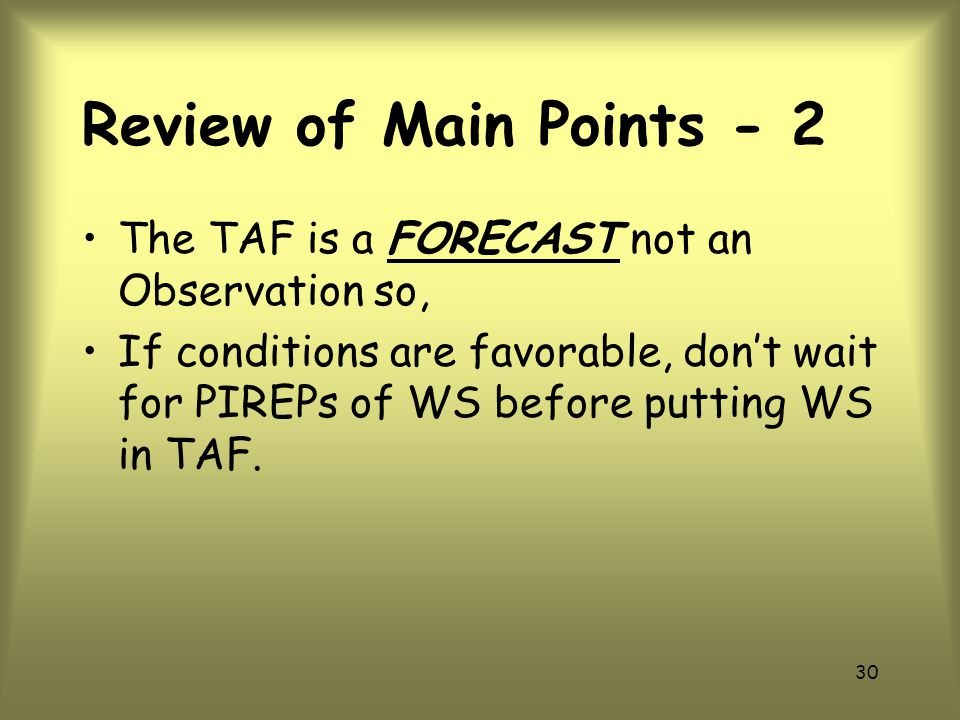 Review of Main Points - 2 The TAF is a FORECAST not an Observation so,