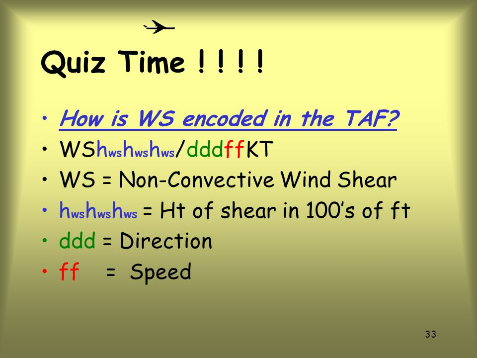 Quiz Time ! ! ! ! How is WS encoded in the TAF WShwshwshws/dddffKT