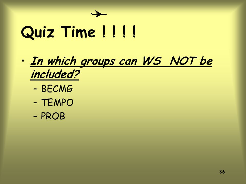 Quiz Time ! ! ! ! In which groups can WS NOT be included BECMG TEMPO