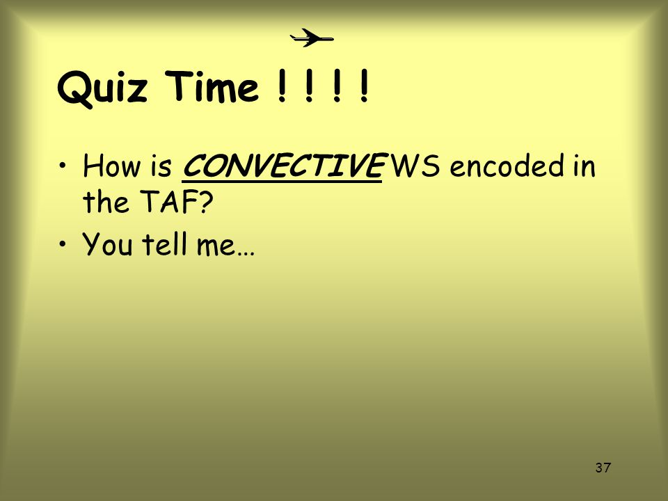 Quiz Time ! ! ! ! How is CONVECTIVE WS encoded in the TAF
