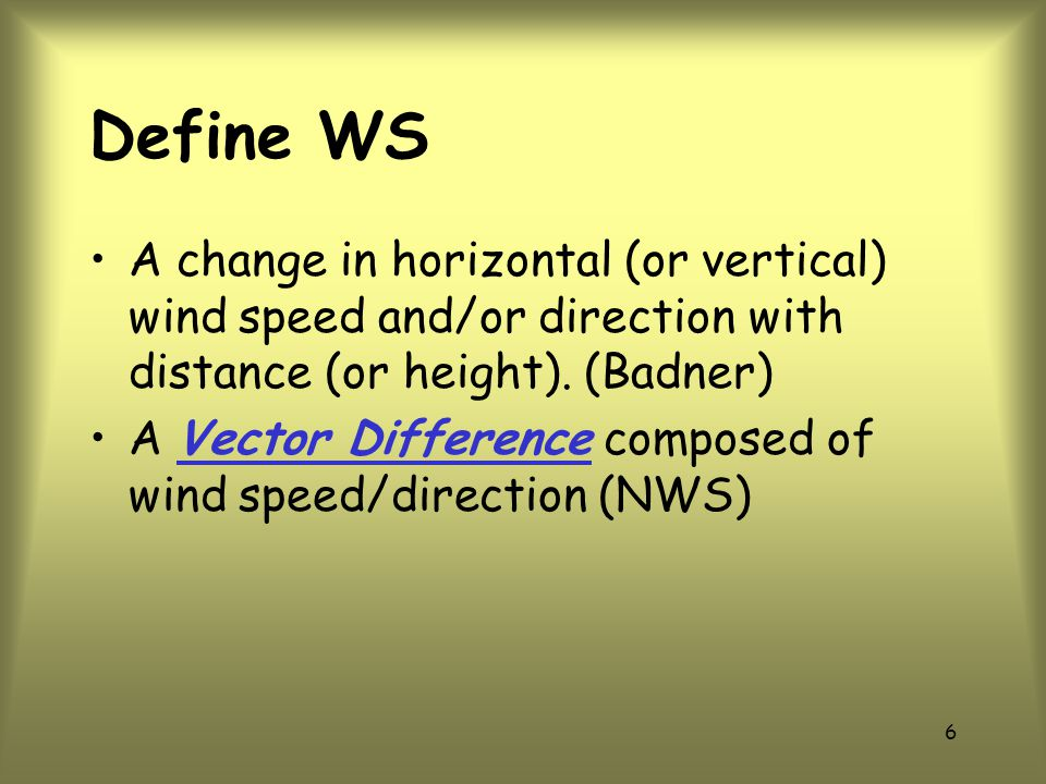 Define WS A change in horizontal (or vertical) wind speed and/or direction with distance (or height). (Badner)