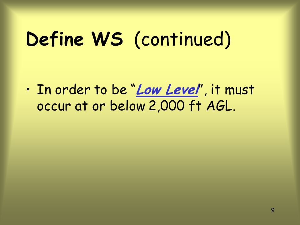 Define WS (continued) In order to be Low Level , it must occur at or below 2,000 ft AGL.