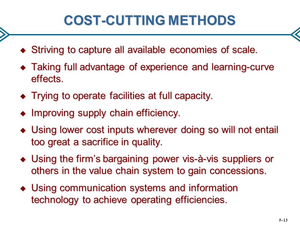 COST-CUTTING METHODS Striving to capture all available economies of scale. Taking full advantage of experience and learning-curve effects.