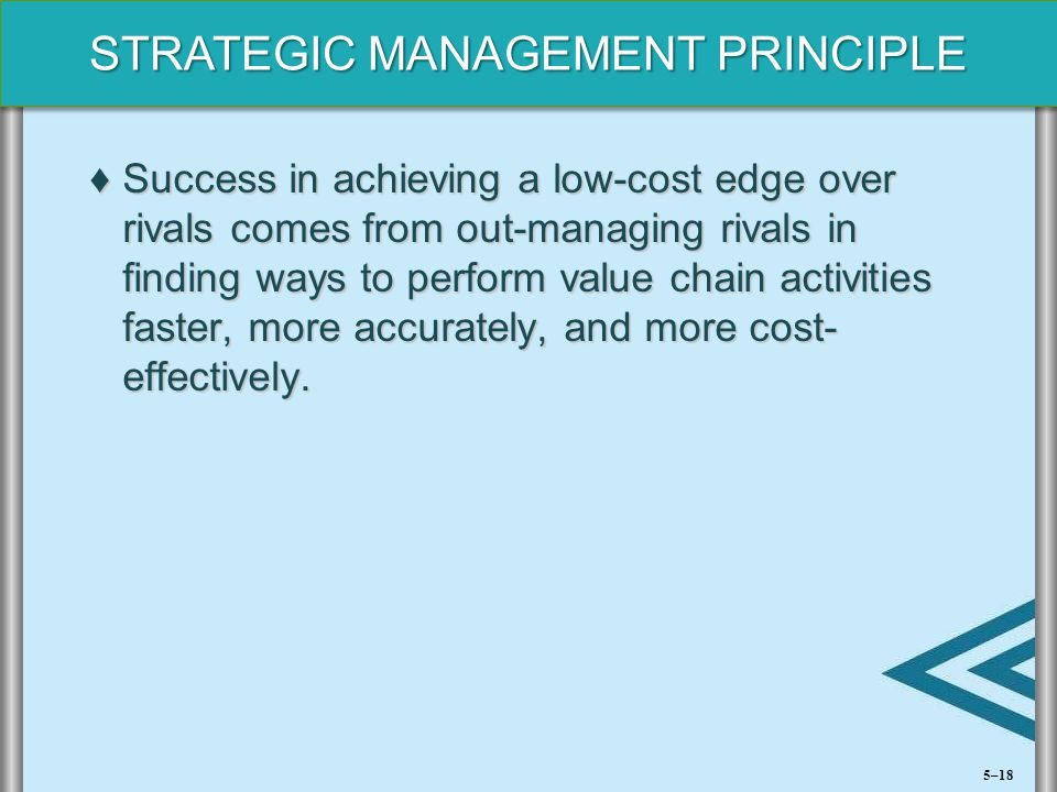 Success in achieving a low-cost edge over rivals comes from out-managing rivals in finding ways to perform value chain activities faster, more accurately, and more cost- effectively.