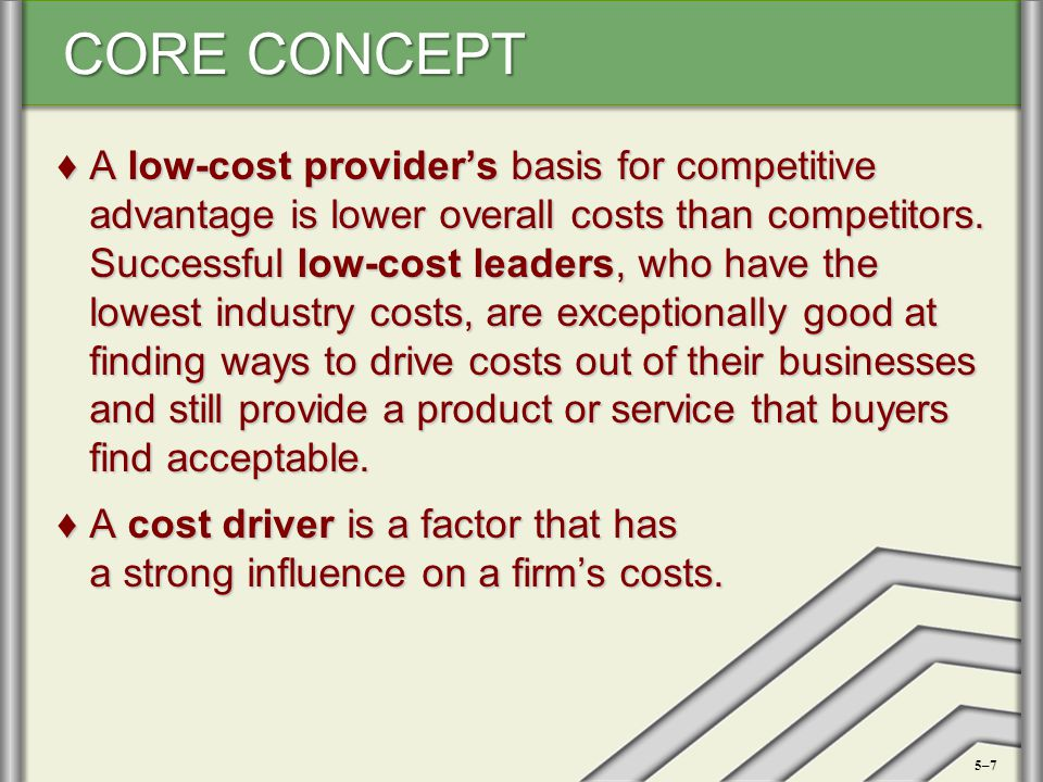A low-cost provider's basis for competitive advantage is lower overall costs than competitors. Successful low-cost leaders, who have the lowest industry costs, are exceptionally good at finding ways to drive costs out of their businesses and still provide a product or service that buyers find acceptable.