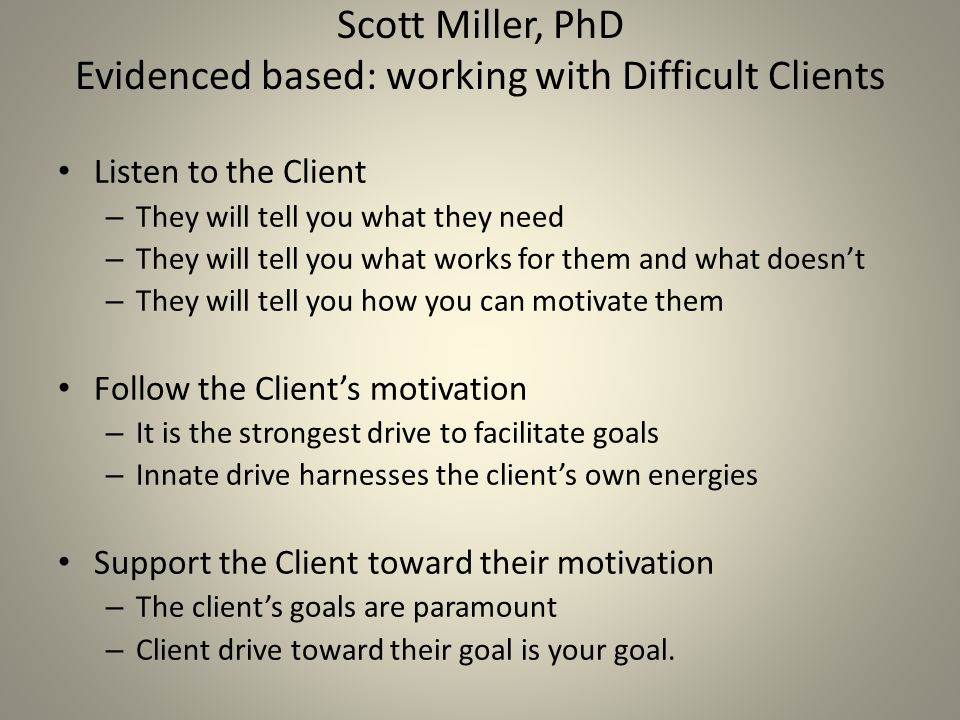 Scott Miller, PhD Evidenced based: working with Difficult Clients