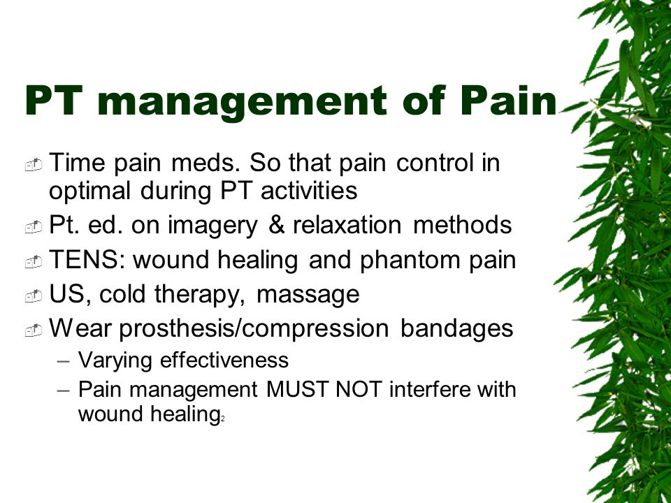 PT management of Pain Time pain meds. So that pain control in optimal during PT activities. Pt. ed. on imagery & relaxation methods.
