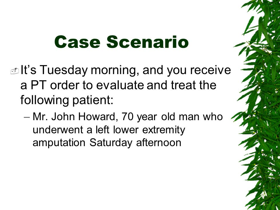 Case Scenario It's Tuesday morning, and you receive a PT order to evaluate and treat the following patient: