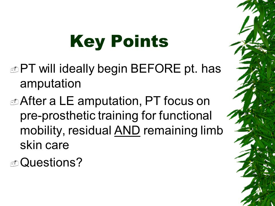 Key Points PT will ideally begin BEFORE pt. has amputation