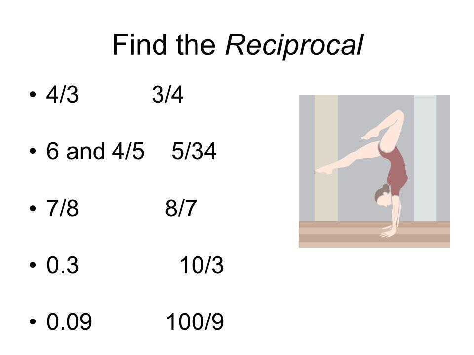 Find the Reciprocal 4/3 3/4. 6 and 4/5 5/34. 7/8 8/7. 0.3 10/3.
