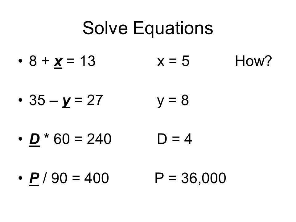 Solve Equations 8 + x = 13 x = 5 How 35 – y = 27 y = 8