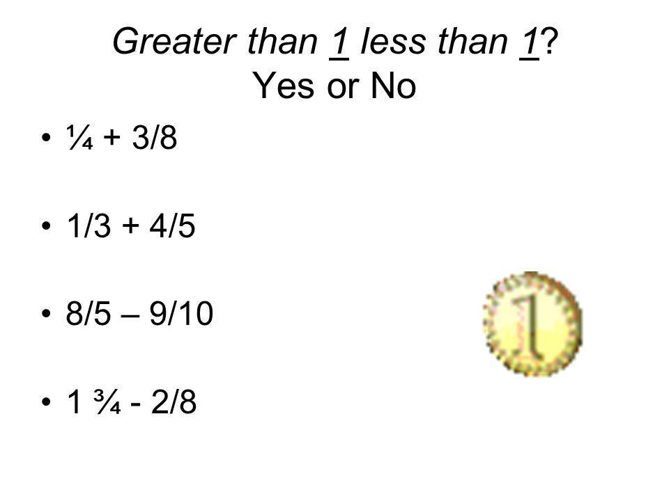 Greater than 1 less than 1 Yes or No