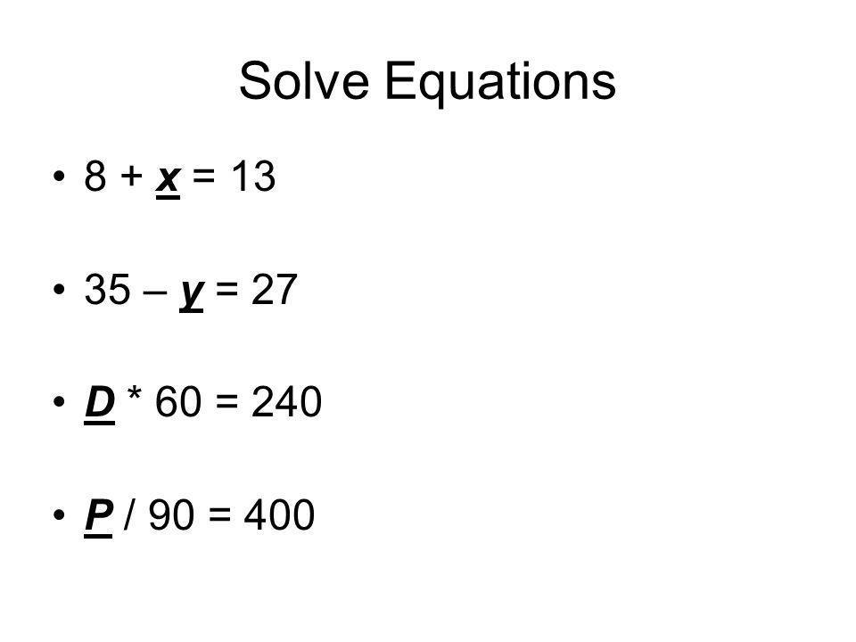 Solve Equations 8 + x = 13 35 – y = 27 D * 60 = 240 P / 90 = 400