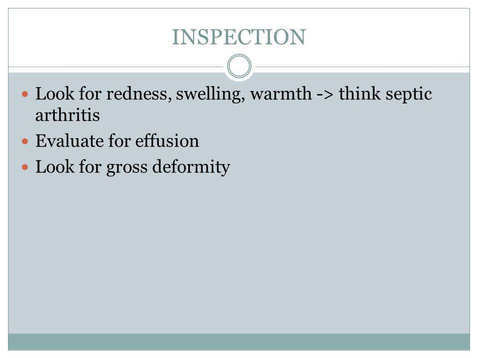 INSPECTION Look for redness, swelling, warmth -> think septic arthritis.
