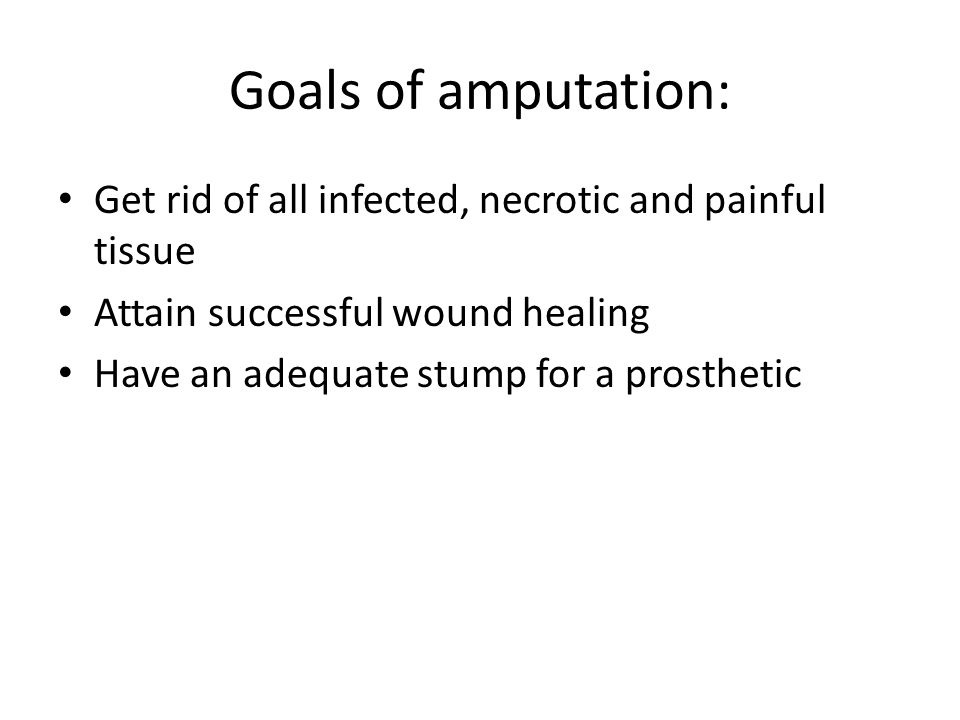 Goals of amputation: Get rid of all infected, necrotic and painful tissue. Attain successful wound healing.