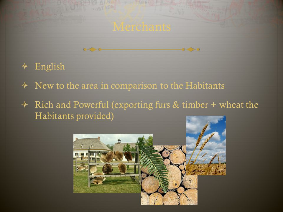 Merchants English New to the area in comparison to the Habitants