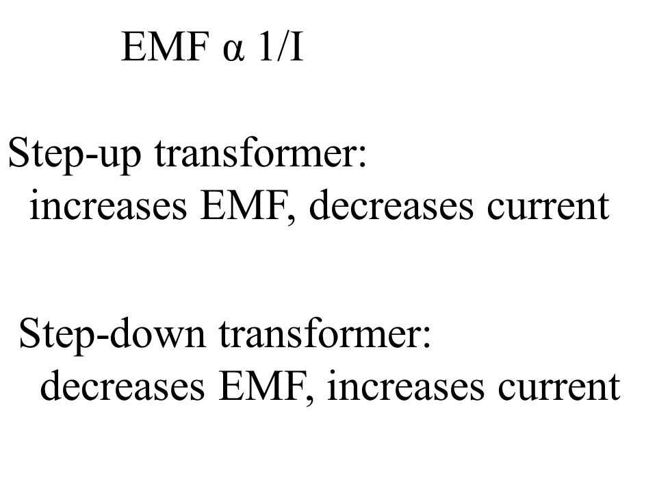 EMF α 1/I Step-up transformer: increases EMF, decreases current.