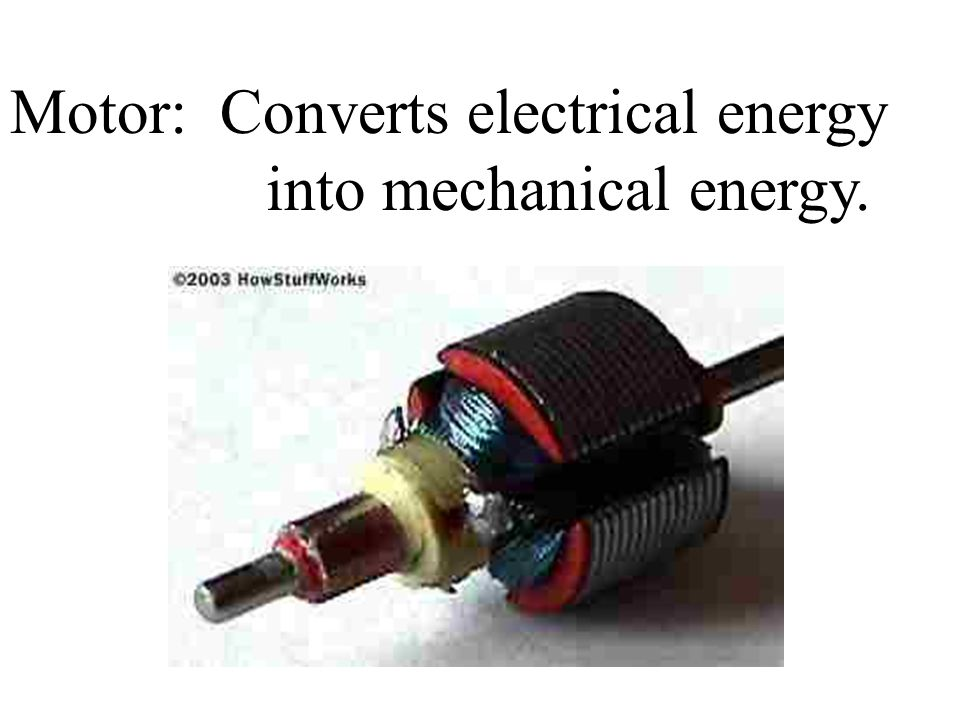 Motor: Converts electrical energy into mechanical energy.