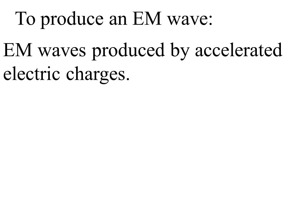 To produce an EM wave: EM waves produced by accelerated electric charges.