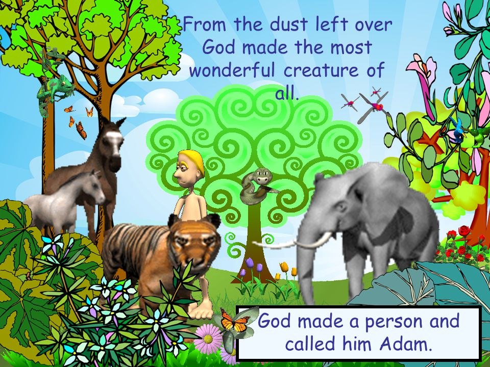 From the dust left over God made the most wonderful creature of all.