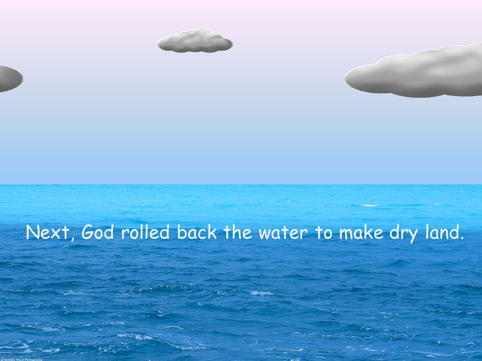 Next, God rolled back the water to make dry land.