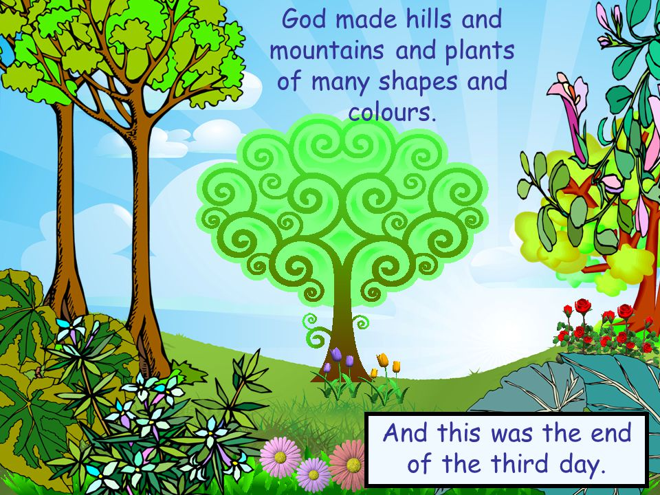 God made hills and mountains and plants of many shapes and colours.