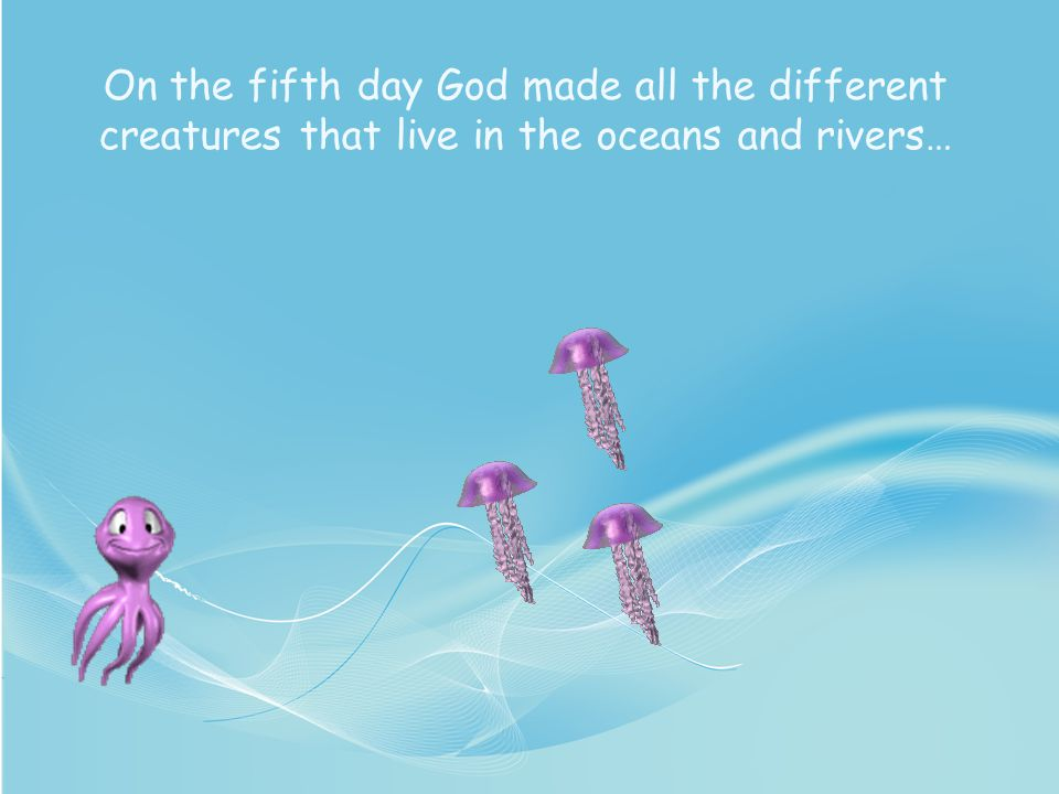 On the fifth day God made all the different creatures that live in the oceans and rivers…