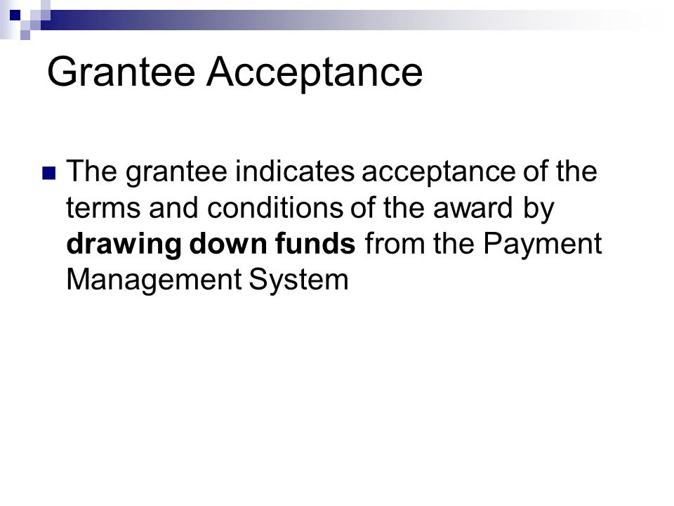 Grantee Acceptance The grantee indicates acceptance of the terms and conditions of the award by drawing down funds from the Payment Management System.