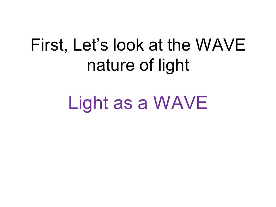 First, Let's look at the WAVE nature of light