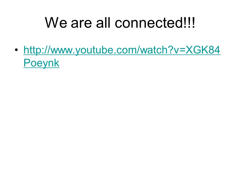 We are all connected!!! http://www.youtube.com/watch v=XGK84Poeynk