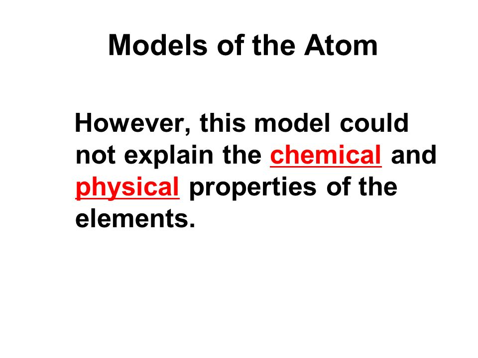 Models of the Atom However, this model could not explain the chemical and physical properties of the elements.