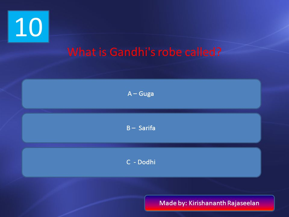 10 What is Gandhi s robe called A – Guga B – Sarifa C - Dodhi