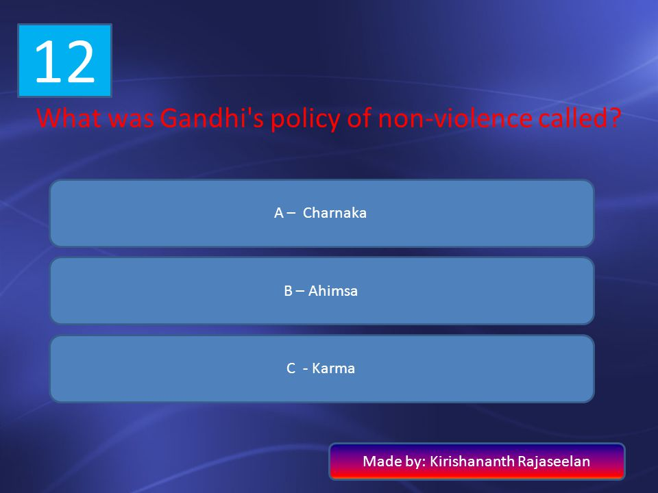 12 What was Gandhi s policy of non-violence called A – Charnaka