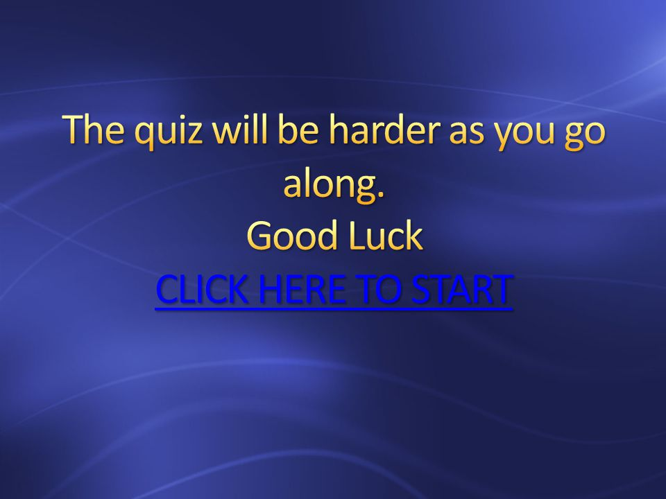 The quiz will be harder as you go along. Good Luck CLICK HERE TO START