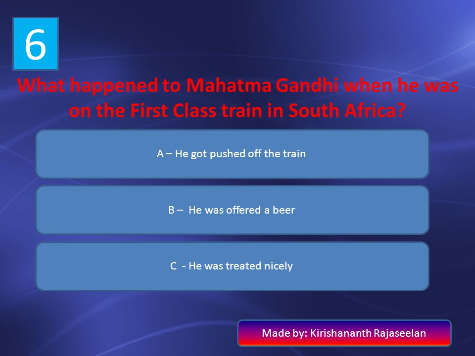 6 What happened to Mahatma Gandhi when he was on the First Class train in South Africa A – He got pushed off the train.