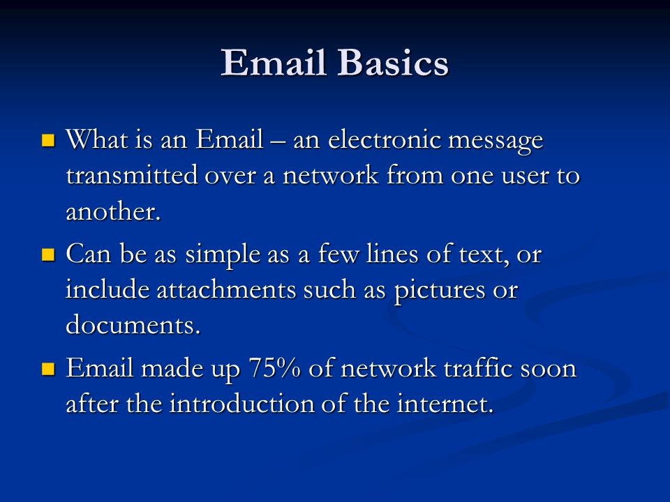 Email Basics What is an Email – an electronic message transmitted over a network from one user to another.