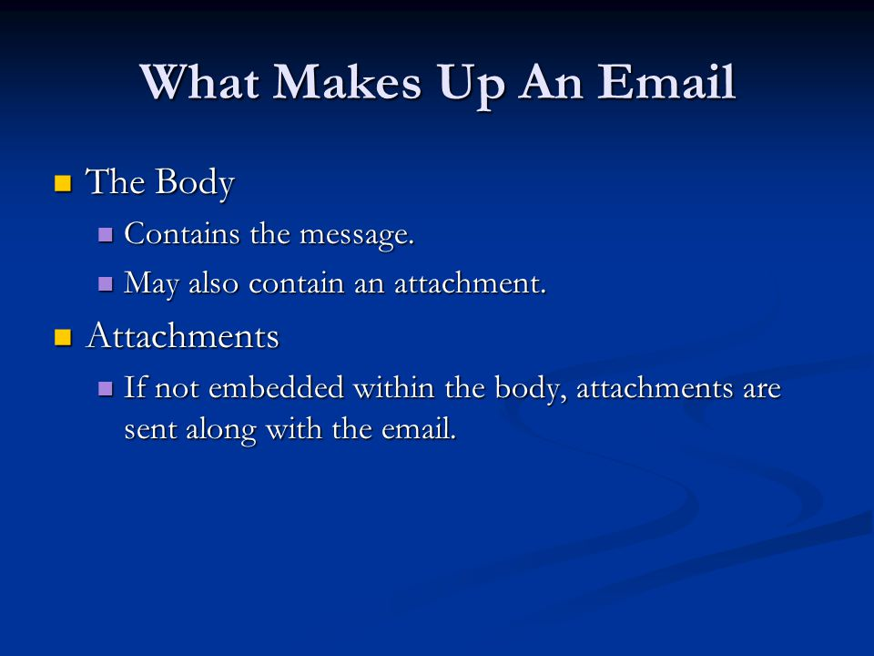 What Makes Up An Email The Body Attachments Contains the message.
