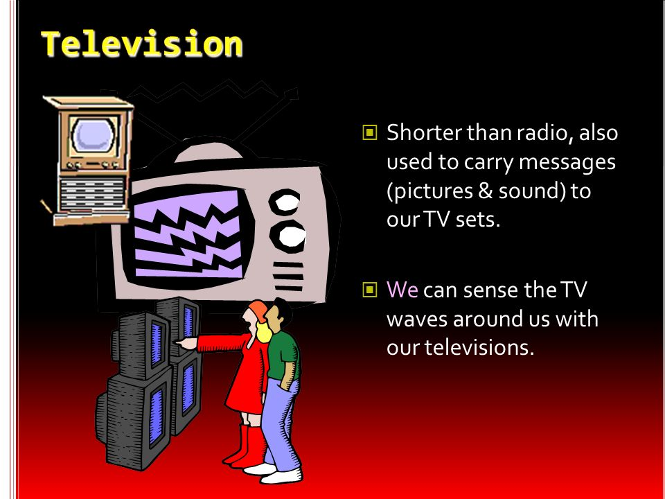 Television Shorter than radio, also used to carry messages (pictures & sound) to our TV sets.