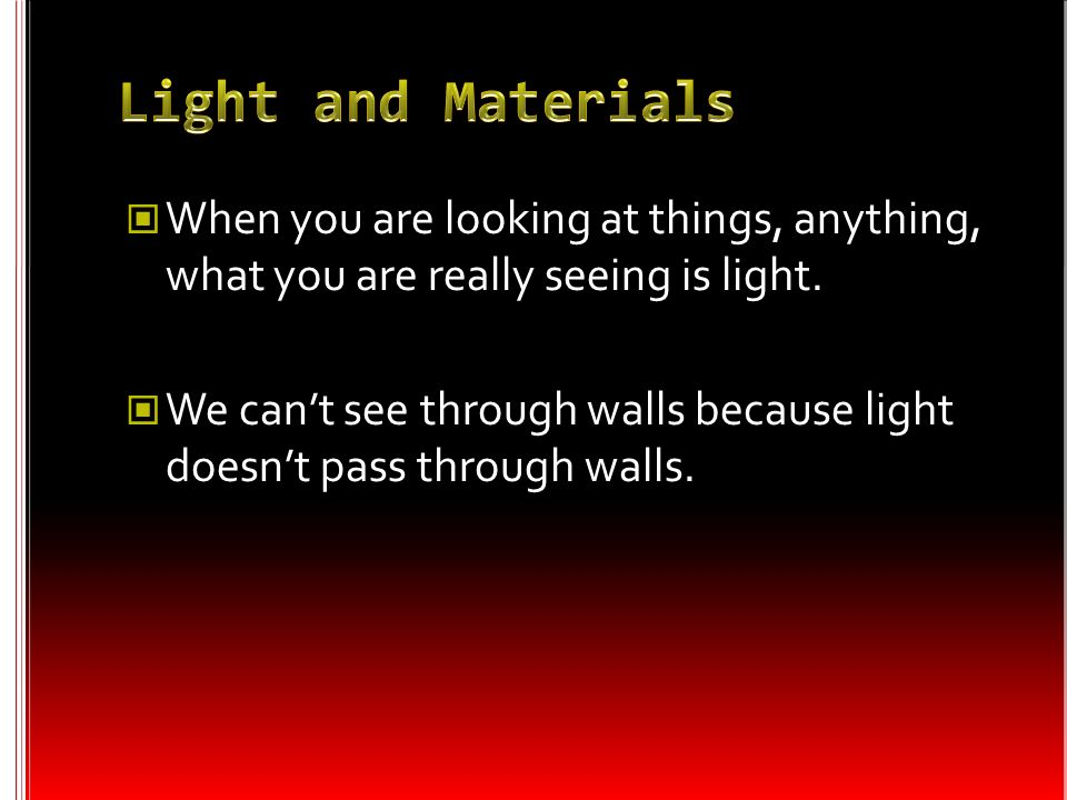 Light and Materials When you are looking at things, anything, what you are really seeing is light.