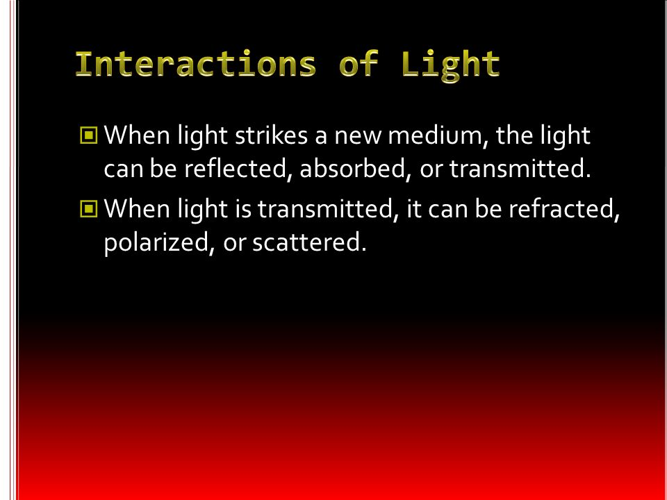 Interactions of LightWhen light strikes a new medium, the light can be reflected, absorbed, or transmitted.